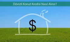 Dövizli Konut Kredisi Nasıl Alınır?